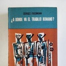 Libros de segunda mano: ¿A DÓNDE VA EL TRABAJO HUMANO?- GEORGES FRIEDMANN (1961). Lote 205397982