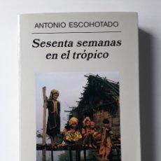Libros de segunda mano: ANTONIO ESCOHOTADO - SESENTA SEMANAS EN EL TRÓPICO (ANAGRAMA, 2004) TERCERA ED.. Lote 245055830