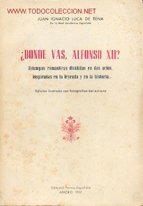 JUAN IGNACIO LUCA DE TENA - ¿DÓNDE VAS, ALFONSO XII? ESTAMPAS ROMÁNTICAS EN DOS ACTOS (Libros de Segunda Mano (posteriores a 1936) - Literatura - Teatro)