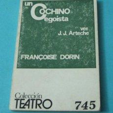 Libros de segunda mano: UN COCHINO EGOISTA. FRANÇOISE DORIN. VERSIÓN: J.J. ARTECHE. COLECCIÓN TEATRO Nº 745. Lote 39410155