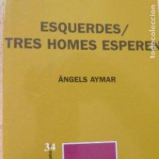 Libros de segunda mano: ESQUERDES / TRES HOMES ESPEREN. ÀNGELS AYMAR.. Lote 135489450