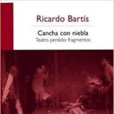 Libros de segunda mano: CANCHA CON NIEBLA: TEATRO PERDIDO: FRAGMENTOS - RICARDO BARTIS . Lote 180508110