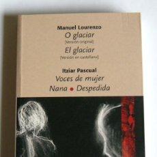 Libros de segunda mano: O GLACIAR / EL GLACIAR. MANUEL LOURENZO - VOCES DE MUJER / NANA / DESPEDIDA. ITZIAR PASCUAL. Lote 235862315