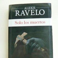 Libros de segunda mano: SOLO LOS MUERTOS. ALEXIS RAVELO. Lote 222110035