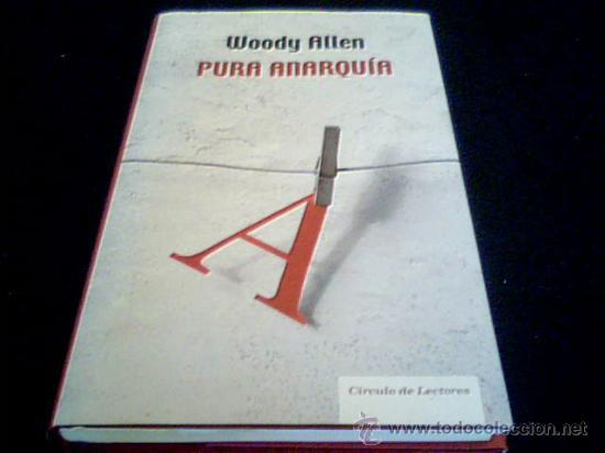 PURA ANARQUIA. WOODY ALLEN. CIRCULO DE LECTORES, 2007. TAPA DURA CON SOBRECUBIERTA. (Libros de Segunda Mano (posteriores a 1936) - Literatura - Otros)
