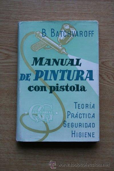 MANUAL DE PINTURA CON PISTOLA. TEORÍA. PRÁCTICA. SEGURIDAD. HIGIENE. B. BATCHVAROFF. (Libros de Segunda Mano - Ciencias, Manuales y Oficios - Otros)