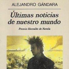 Libros de segunda mano: ALEJANDRO GÁNDARA ÚLTIMAS NOTICIAS DE NUESTRO MUNDO ANAGRAMA 2001 1ª EDICIÓN * PREMIO HERRALDE. Lote 121807911
