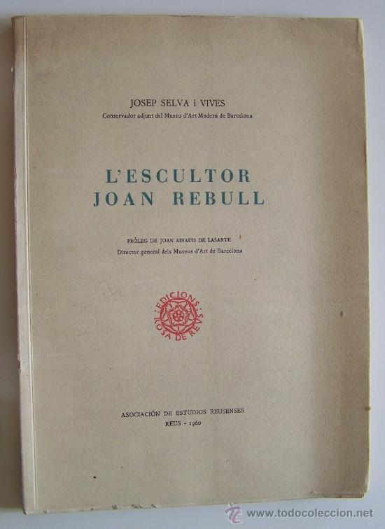 Libros de segunda mano: Reus 1960 L' ESCULTOR JOAN REBULL J. Selva i Vives 93 pag + 26 fotografias - Foto 2 - 31897658