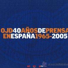 Libros de segunda mano: OJD 40 AÑOS DE PRENSA EN ESPAÑA - 1965-2005. Lote 32390623