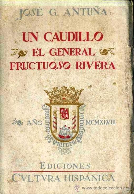 JOSÉ G. ANTUÑA : UN CAUDILLO, EL GENERAL FRUCTUOSO RIVERA, PRÓCER DEL URUGUAY (1948) (Libros de Segunda Mano - Historia - Otros)