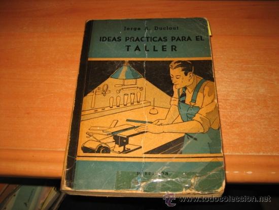 IDEAS PRACTICAS PARA EL TALLER (CARPINTERIA,MECANICA Y MANUALIDADES) JORGE A.DUCLOUT 1948 (Libros de Segunda Mano - Ciencias, Manuales y Oficios - Otros)