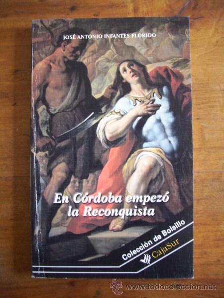 INFANTES FLORIDO, JOSÉ ANTONIO. EN CÓRDOBA EMPEZÓ LA RECONQUISTA (Libros de Segunda Mano - Historia - Otros)