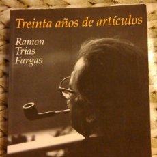 Libros de segunda mano: TREINTA AÑOS DE ARTÍCULOS (1960-1989) DE RAMÓN TRIAS FARGAS. VICENS VIVES ED. 1995. 1ª EDICIÓN. Lote 46698737
