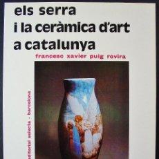 Libros de segunda mano: ELS SERRA I LA CERÀMICA D'ART A CATALUNYA. FRANCESC XAVIER PUIG ROVIRA. . Lote 47481236