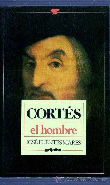 CORTÉS. EL HOMBRE. JOSÉ FUENTES MARES. GRIJALBO. (Libros de Segunda Mano (posteriores a 1936) - Literatura - Otros)