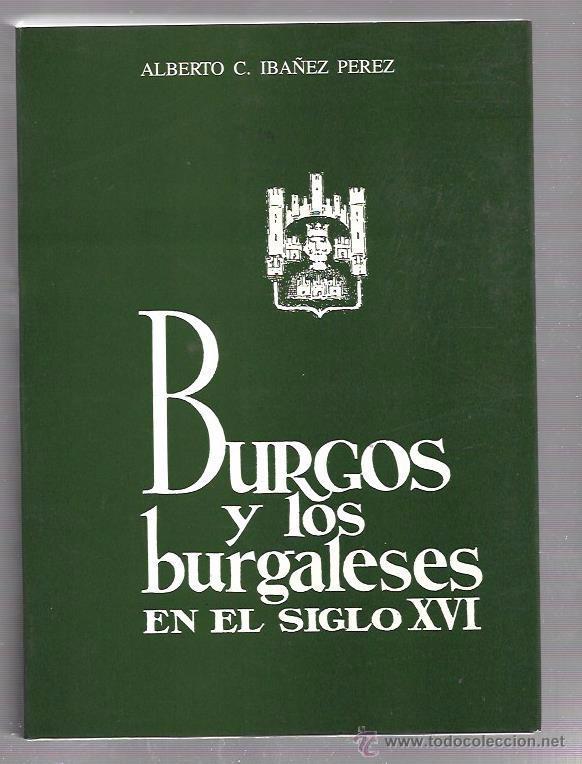 BURGOS Y LOS BURGALESES EN EL SIGLO XVI. ALBERTO C. IBAÑEZ PEREZ. 1990, usado segunda mano