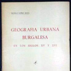 Libros de segunda mano: GEOGRAFIA URBANA BURGALESA EN LOS SIGLOS XV Y XVI // LÓPEZ MATA, TEOFILO // 1952. Lote 50993978