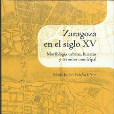 Libros de segunda mano: Mª I. FALCÓN PÉREZ: ZARAGOZA EN EL SIGLO XV (MORFOLOGÍA URBANA, HUERTAS Y TÉRMINO MUNICIPAL). 2011. Lote 101740742