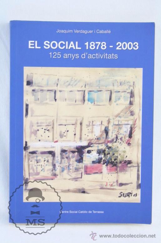 LIBRO EN CATALÁN - EL SOCIAL 1878-2003. JOAQUIM VERDAGUER I CABALLÉ - TERRASSA - AÑO 2003 (Libros de Segunda Mano - Historia - Otros)
