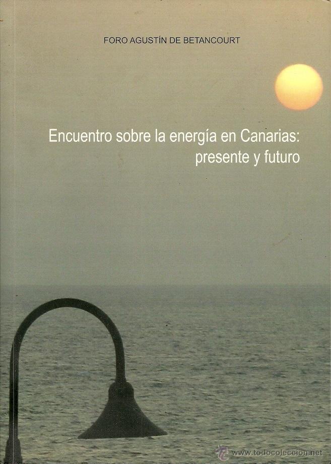 ENCUENTRO SOBRE LA ENERGÍA EN CANARIAS:PRESENTE Y FUTURO.FORO AGUSTÍN DE BETANCOURT. (Libros de Segunda Mano - Pensamiento - Otros)