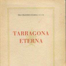 Libros de segunda mano: TARRAGONA ETERNA FRAY FRANCISCO IGLESIAS O. F. M. PUBLICADO POR EL SINDICATO DE INICIATIVA AÑO 1954. Lote 55001262