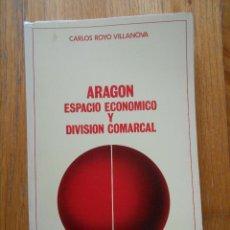 Libros de segunda mano: ARAGON ESPACIO ECONOMICO Y DIVISION COMARCAL, CARLOS ROYO VILLANOVA. Lote 55076314
