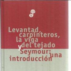 Libros de segunda mano: LEVANTAD CARPINTEROS, LA VIGA Y DEL TEJADO Y SEYMOUR:UNA INTRODUCCIÓN.SALINGER.EDHASA.BARCELONA.1998. Lote 55232034