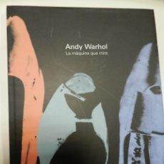 Libros de segunda mano: ANDY WARHOL .- LA MAQUINA QUE MIRA .- CATALOGO 2006 .- DESCATALOGADO .- DIFICIL. Lote 57634183