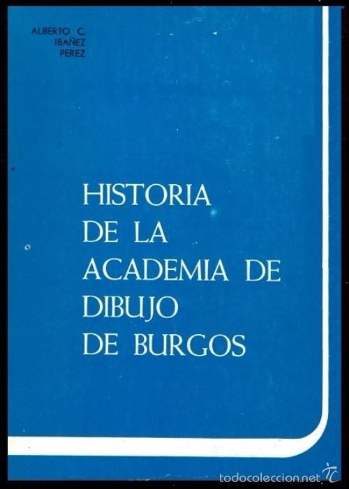 B693 - HISTORIA DE LA ACADEMIA DE DIBUJO DE BURGOS. Alberto C. Ibañez Perez segunda mano