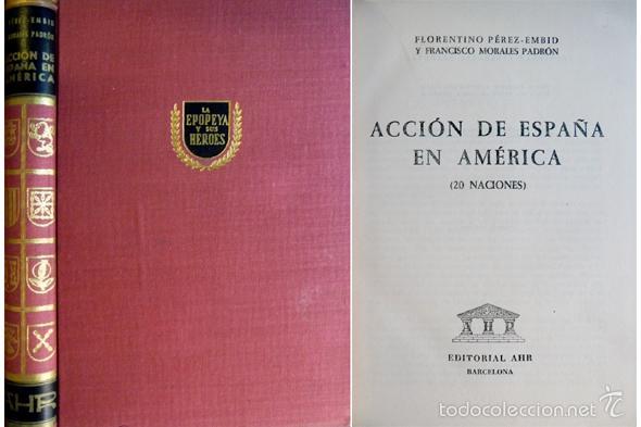 PÉREZ-EMBID, FLORENTINO Y MORALES PADRÓN, FRANCISCO. ACCIÓN DE ESPAÑA EN AMÉRICA. 1958. (Libros de Segunda Mano - Historia - Otros)