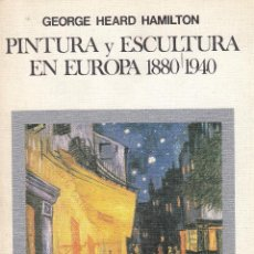 Libros de segunda mano: GEORGE HEARD HAMILTON. PINTURA Y ESCULTURA EN EUROPA, 1880-1940. MADRID, 1980.. Lote 60987131