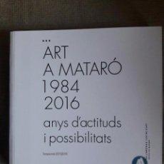 Libros de segunda mano: ART A MATARÓ 1984 2016 ANYS D'ACTITUDS I POSSIBILITATS / CA L'ARENAS 2016. Lote 67115233