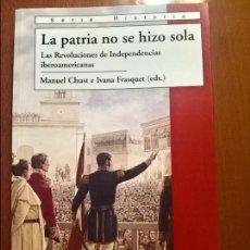 Libros de segunda mano: LA PATRIA NO SE HIZO SOLA: LAS REVOLUCIONES DE INDEPENDENCIAS IBEROAMERICANAS, MANUEL CHUST Y OTROS. Lote 78171613