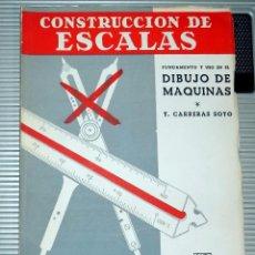 Libros de segunda mano: CONSTRUCCIONES DE ESCALAS. FUNDAMENTO Y USO EN EL DIBUJO DE MAQUINAS. T CARRERAS. 6ª EDICION 1957. Lote 80087541