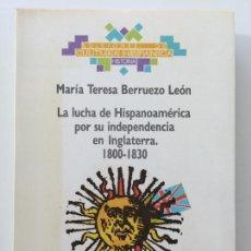 Libros de segunda mano: LA LUCHA DE HISPANOAMERICA POR SU INDEPENDENCIA EN INGLATERRA 1800-1830 - MARÍA TERESA BERRUECO LEÓN. Lote 94966147