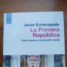Libros de segunda mano: LA PRIMERA REPÚBLICA. REFORMISMO Y REVOLUCIÓN SOCIAL. JAVIER ECHENAGUSIA. Lote 98345407