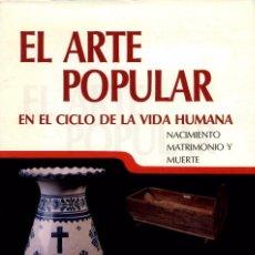 Libros de segunda mano: EL ARTE POPULAR EN EL CICLO DE LA VIDA HUMANA. NACIMIENTO, MATRIMONIO Y MUERTE. Lote 98345539