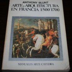 Libros de segunda mano: ANTHONY BLUNT - ARTE Y ARQUITECTURA EN FRANCIA 1500-1700 - ARTE CÁTEDRA - 1983. Lote 107755555