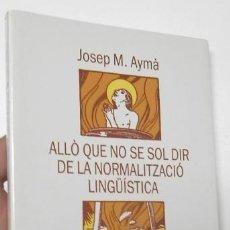 Libros de segunda mano: ALLÒ QUE NO SE SOL DIR DE LA NORMALITZACIÓ LINGÜÍSTICA - JOSEP M. AYMÀ. Lote 115817743