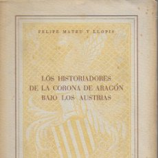 Libros de segunda mano: LOS HISTORIADORES DE LA CORONA DE ARAGÓN BAJO LOS AUSTRIAS / F. MATEU LLOPIS. BCN, 1944. 24X17CM. . Lote 128341943