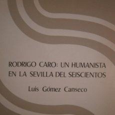 Libros de segunda mano: RODRIGO CARO UN HUMANISTA DE LA SEVILLA DEL SEISCIENTO LUIS GOMEZ CANSECO DIPUTACIÓN DE SEVILLA 1986. Lote 132791894