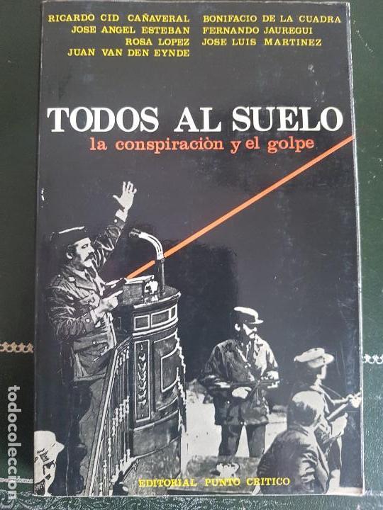 TODOS AL SUELO - LA CONSPIRACION Y EL GOLPE - EDITORIAL PUNTO CRITICO 1981 (Libros de Segunda Mano - Historia - Otros)