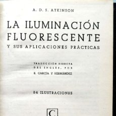 Libros de segunda mano: A. D. S. ATKINSON. LA ILUMINACIÓN FLUORESCENTE Y SUS APLICACIONES PRÁCTICAS. MADRID, 1946. Lote 134084462