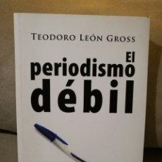Libros de segunda mano: TEODORO LEÓN GROSS - EL PERIODISMO DÉBIL - ALMUZA 2005 - LIBRO DESCATALOGADO. Lote 138288638