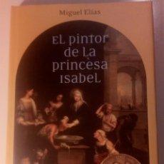 Libros de segunda mano: EL PINTOR DE LA PRINCESA ISABEL MIGUEL ELÍAS. 2007. Lote 140056690