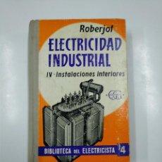 Libros de segunda mano: ELECTRICIDAD INDUSTRIAL IV. -INSTALACIONES INTERIORES. ROBERJOT. BIBLIOTECA DEL ELECTRICISTA. TDK73. Lote 140989978