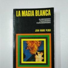 Libros de segunda mano - LA MAGIA BLANCA: ILUSIONISMO, FAQUIRISMO, CURANDERISMO. - JEAN MARIE PLOUX. bruguera. TDK172 - 141100034