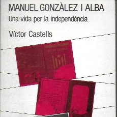 Libros de segunda mano: MANUEL GONZÀLEZ I ALBA. UNA VIDA PER LA INDEPENDENCIA / V. CASTELLS. DEDICAT PER L' AUTOR.. Lote 143352566