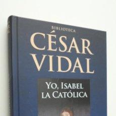 Libros de segunda mano: YO, ISABEL LA CATÓLICA - VIDAL, CÉSAR. Lote 146054498