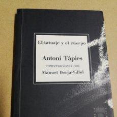 Libros de segunda mano: ANTONI TÀPIES CONVERSACIONES CON MANUEL BORJA- VILLEL, EL TATUAJE Y EL CUERPO-1000 EJEMPLARES, 2005.. Lote 146143046